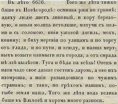 Тверская летопись. 1128. В 6636 год от СМ очень тяжело пришлось в Новгороде: осьминка ржи продавалась за гривну, люди ели липовые листья, берёзовую кору… по улицам и на торгу лежали люди, умершие от голода, и некому их было хоронить, стоял жуткий смрад.  Родители отдавали гостям своих детей даром, сами умирая в мучениях, кто-то расходился в иные страны… В довершение к бедам высокой водой Волхов снёс много хором.