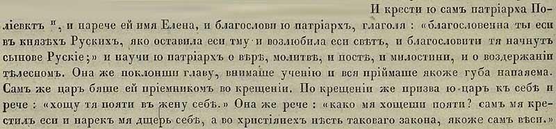 Густинская летопись, 955. И крестил её сам патриарх Полиевкт, дав ей при крещении имя Елена, после чего благословив её, говоря: «Благословенна ты в Русском роде княжеском, оставив тьму, возлюбя свет. И сыновья Руси начнут тебя благославлять. И научил её патриарх вере, заучив с Ольгой молитвы, рассказав ей о постах и о практике подачи милостыни, и о воздержании телесном (всё это вещал дряхлых мужик 70-летней русской «красавице» – Волге-Ольге! – Прим. ред.). Она же, склонив голову, внимала научениям патриарха, как бы вбирая их в своё естество. И сам царь Царьграда был ей крёстным. После же завершения таинства крещения пригласил царь Ольгу к себе и молвил: «Хочу взять тебя в жёны!» Она же отвечала: «Ты же сам меня сподвиг к принятию христианства, сам же ты был крёстным мне Отцом, и называл меня своею дочерью! А теперь хочешь взять меня в жёны! Но нет нигде такого закона в христианстве, чтобы дочь брать в жёны!»
