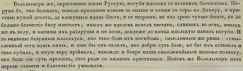 Густинская летопись, 988. Владимир, после того как окрестил землю Русскую, изничтожил идолов с великим бесчестием. Перуна, как самого большого из идолов, он велел привязать канатами за его основание к коням, и спустил, таким образом, Перуна с горы к Днепру. После чего десять мужиков сволокли прежнего главного бога в реку,  как и остальных идолов, снесённых с их мест к реке вместе с Перуном. Иные изваяния старых богов князь велел либо сжечь, либо также сбросить в реку. Так была сметена в пыль память о прежних богах… и видевшие это надругательство над богами из почитаемой коллегии богов Матери-Земли плакали… Затем Владимир начал ставить церкви.