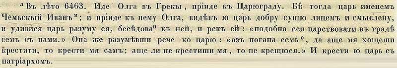 Софийская первая Летопись, 955. В 6463 году пришла Ольга в Царьград, где царствовал тогда Иван Чемский; к нему-то и пришла княгиня. Оглядев Ольгу,  видя её лицо, отражающее добро и смышлённость, побеседовав с ней, и удивившись её разуму, обратился царь к Ольге: «Ты вполне достойна царствовать со мной в Царьграде! Будь моей женой!» Она же отвечала разумно: «Поначалу мне необходимо креститься, и будет правильно, если крещение от тебя приму; в противном случае я вообще креститься не буду»  И крестили её царь с патриархом.