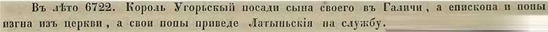 Воскресенская летопись, 1214. В 6722 году от СМ венгерский король посадил княжить в Галиче своего сыны, а епископа и попов выгнал из церкви, заменив их на клириков веры Латинской