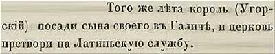 Тверская летопись, 1214. В том же году венгерский король посадил своего сына на княжение в Галиче, заставив церковь вести службы по латинскому обряду.