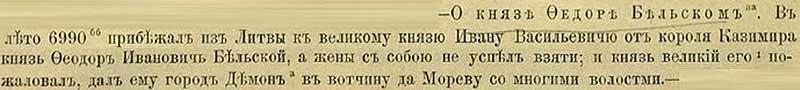 Патриаршая (Никоновская) летопись, 1482. В 6990 году прибежал из Литвы от короля Казимира к Великому князю Ивану III Васильевичу князь Фёдор Иванович Бельский, даже жену свою не успев забрать. И Великий князь пожаловал ему в окормление города Демон и Морев с многими волостями
