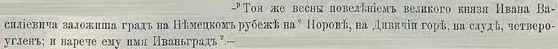 Патриаршая (Никоновская) летопись, 1492. Той же весною повелением князя Ивана Васильевича (III-его) на западном рубеже, под Нарвой, на Девичьей горе, на скальном основании была заложена крепость, названная Ивангородом, видом четырёхугольна