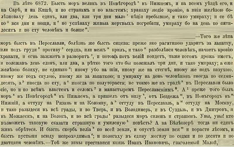Патриаршая (Никоновская) летопись, 1364. В 6872 году был мор, как в Нижнем Новгороде, так и по уездам его, накрыл тот мор земли по берегам рек и Сары (Яросл. обл.), и Киши (в Адыгее), и по другим сторонам. Люди начинали харкать кровью, затем за один день покрывались волдырями, и редко кто жил потом два-три дня. И денно и нощно люди умирали, и живые не успевали хоронить мёртвых; только за один день смерть уносила и по пятьдесят, и по сто человек. В тот же год мор накрыл Переяславль. Симптомы болезни таковы: сначала человек чувствовал себя так, как будто бы его ударили рогатиной под лопатку, или же в грудь – в область сердца или же меж рёбер. Затем человек начинал харкать кровью, чувствуя внутри сильное жжение; потом он обливался потом, и его начинало лихорадить. После чего, полежав день-два, и крайне редко три дня, человек умирал, покрытый волдырями  на шее, у кого – на бёдрах, или подмышками, или под челюстями, а у кого  – под лопатками. И умирало иногда по семьдесят, иногда по сто, а иногда и по полтораста человек за день.  И не только Переяславль накрыла чума, но и по все волости, сёла и монастыри Переяславские. А до того мор прошёлся по Нижнему Новгороду, пришедши с низовьев Волги и из Бездежа, и уже из Нижнего перекинувшись в Рязань и на Коломну, и уже оттуда – в Переяславль. Затем сильнейшая чума накрыла Москву, откуда разошлась по всем городам: и в Тверь, и во Владимир, и в Суздаль,  и в Дмитров, и в Можайск, и в Волок. Увы, увы! кто может рассказать более страшную и печальную повесть? – на Белоозере не осталось тогда ни одного живого человека. И была великая скорбь по всей земле, и опустела земля, и покрылась лесами, и стали пустыни непроходимыми, и полагали в одну могилу и по семь, и по десять, и по двадцать человек. Тою же зимой преставился князь Иван Иванович Малой (Звенигородский князь, брат Дмитрия Донского).