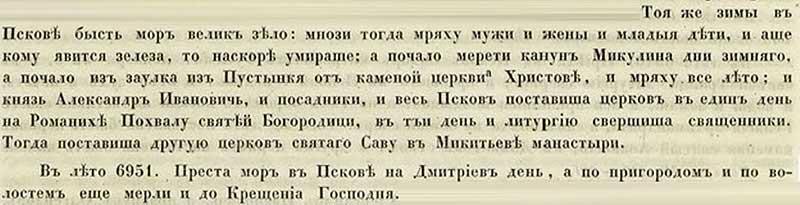 Псковская вторая (Синодальная) летопись, 1442-1443. Тою зимой во Пскове был великий мор, унёсший и мужчин, и женщин, и детей малых; у кого появлялись первые признаки болезни, тот скоро и умирал. А началось всё в канун Николы зимнего, из заулка из Путынки от каменной церкви Христа; и продолжали люди умирать всё лето… В Дмитриев день 6951 года мор во Пскове прекратился, но по окрестностям города свирепствовал до Крещенских дней