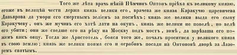 Софийская вторая летопись, 1482. Некий врач Антон Немчин, бывший в великой чести у Великого князя, лечивший князя Каракучу, царевича Даньярова, за то, что тот надсмеялся над ним, отравил князя смертным зельем. И князь великий выдал того врача сыну Каракучеву, который после пыток просил за выкуп отдать ему Антона, но Великий князь не разрешил, и повелел его убить. Врача сволокли под мост на Москве-реке и зарезали его как овцу. Тогда же Аристотель [Фиорованти], убоявшись для себя того же конца, начал проситься у Великого князя уехать на свою землю; князь же великий, было уже убежавшего Аристотеля поймал, и, ограбив его под чистую, посадил под арест на подворье того самого Антона, что располагалось у церкви св. Лазаря.