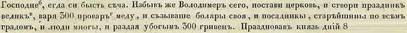 Лаврентьевская летопись, 996. После очередной сечи Владимир поставил церковь, напоив тремястами проварами мёда своих бояр и посадников, и раздав убогим 300 гривен милостыни. Отмечалось событие 8 дней.