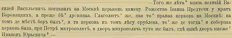 Патриаршая (Никоновская) летопись, 1461. Василий Тёмный снёс старую деревянную церковь Рождества Иоанна Предтечи у Боровицких ворот и поставил вместо неё каменную. Говорили, что князь снёс церковь, которую первой возвели в Москве в том месте, где когда-то был бор, из леса которого та  церковь и была срублена при Петре-митрополите (был возведён в сан в Царьграде около 1290 года).