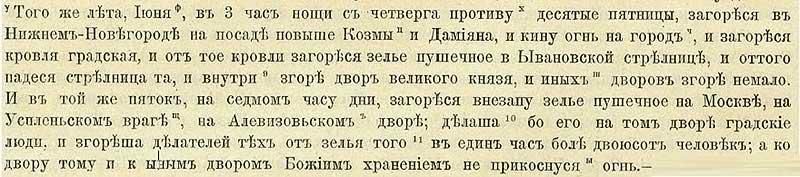 Патриаршая (Никоновская) летопись, 1531. Производство пороха (зелья пушечного): С четверга на пятницу, в три часа ночи июньского дня занялся пожар в Нижнем Новгороде на посаде, повыше церкви Козьмы и Демьяна. Огонь перекинулся на крыши домов, в том числе, и на склад хранения пушечного зелья – Ывановскую стрельницу, от чего та и рухнула. Сгорели также двор Великого князя и много иных домов. И в тот же день, в седьмом часу дня внезапно взорвалось пушечное зелье в Москве, на Алевизовском дворе у Успленьского оврага. Произошло это в момент, когда зелье то делалось городскими людьми, и в одно мгновение более двухсот человек из них сгорело. Но Божиим охранением  огонь не перекинулся ни на весь двор мастеровых, ни на соседние постройки.