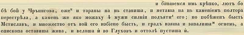Воскресенская летопись, 1239. …и бились крепко, и был бой лютым у Чернигова – татары применили и тараны, а метательные орудия, которые были такими, что выстреливали камнями на расстояние в полтора полёта стрелы, а заряд тот могли поднять лишь четверо крепких мужчин. И был побеждён Мстислав, и много воинов пало, но епископа татары оставили в живых, отпустив потом у Глухова; Чернигов же был взят и сожжён.