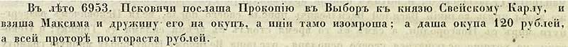 Псковская вторая (Синодальная) летопись, 1445. В 6953 году от СМ направили псковичи Прокопия в Выборь (Выборг) к шведскому князю Карлу выкупить Максима и его дружину, тех кто ещё не умер. И дали Карлу 120 рублей, а всего расходов 150 рублей.
