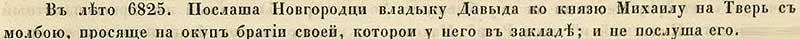 Воскресенская летопись, 1317.  Но и после Михаил неунялся в своих зверствах, идаже пленённых имв1312 году новгородцев напоруки неотдал, хотя Новгород в лице архиепископа Давыда ипросил его обэтом.