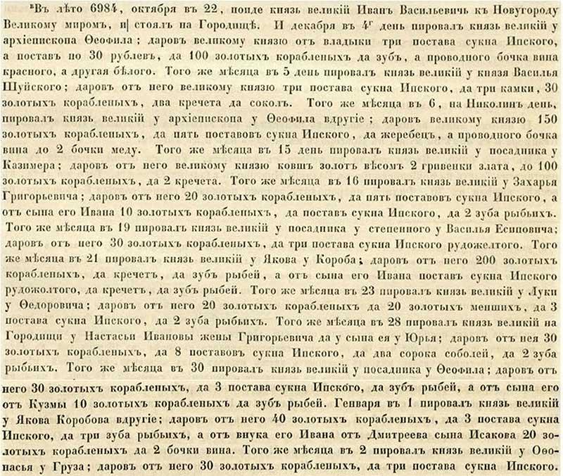 Софийская первая Летопись, 1476. «Мягкий» грабёж новгородцев: московский князь ходит по гостям, пирует, не отказываясь от дорогих подарков; новгородские «нувориши» друг друга пытаются переплюнуть в щедрости (мол, зачтётся потом). При этом «кто-то» из приближённых князя за спиной 36-летнего Вани Третьего постоянно стоит, и все подарки скрупулёзно записывает в Летопись (дабы знать, я полагаю, потом, кого лучше грабить и сколько именно требовать можно дани). Заметить можно, что здоровьем Иван III не был обижен: беспробудно пить с 22 октября 1476 года по 8 февраля 1477 года - это сильно!